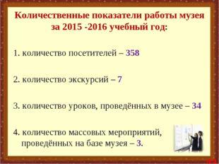 Количественные показатели работы музея за 2015 -2016 учебный год: 1. количес