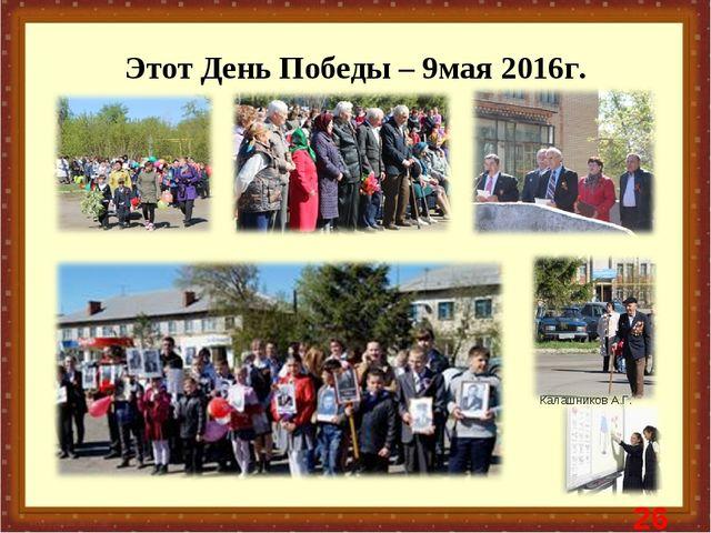 Этот День Победы – 9мая 2016г. * Калашников А.Г.
