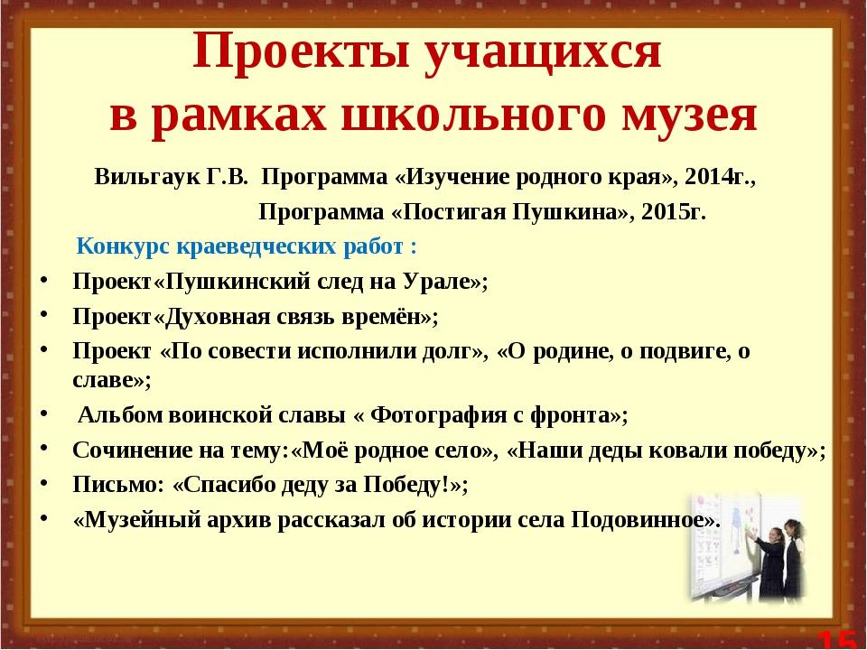 Проекты учащихся в рамках школьного музея Вильгаук Г.В. Программа «Изучение р...