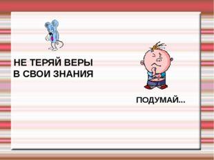 НЕ ТЕРЯЙ ВЕРЫ В СВОИ ЗНАНИЯ ПОДУМАЙ...