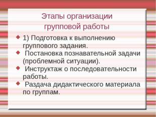 Этапы организации групповой работы 1) Подготовка к выполнению группового зада