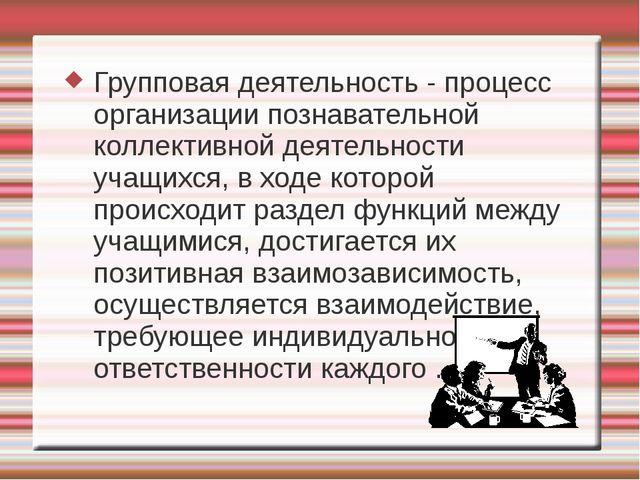Групповая деятельность - процесс организации познавательной коллективной дея...