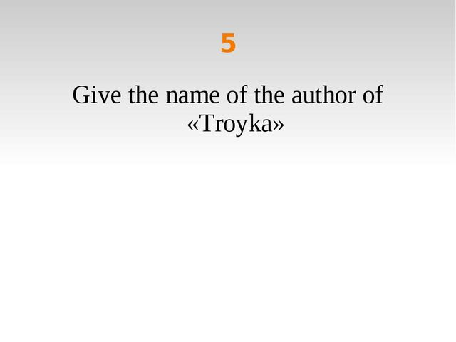 5 Give the name of the author of «Troyka»
