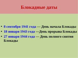 Блокадные даты 8 сентября 1941 года— День начала Блокады 18 января1943 года