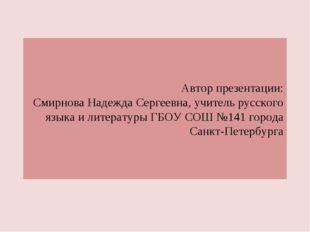 Автор презентации: Смирнова Надежда Сергеевна, учитель русского языка и литер