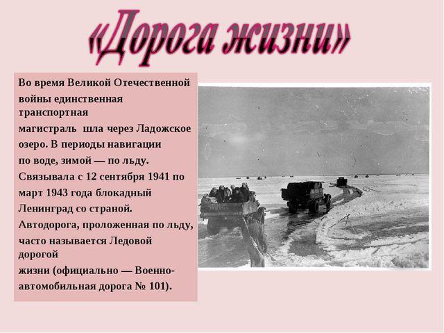 Во времяВеликой Отечественной войныединственная транспортная магистраль шла...