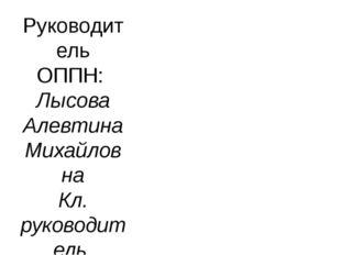 Руководитель ОППН: Лысова Алевтина Михайловна Кл. руководитель 9Б класса, учи