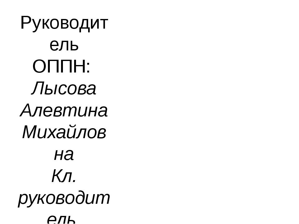Руководитель ОППН: Лысова Алевтина Михайловна Кл. руководитель 9Б класса, учи...