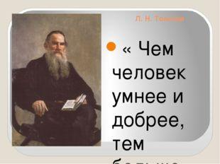 Л. Н. Толстой « Чем человек умнее и добрее, тем больше он замечает добра в лю
