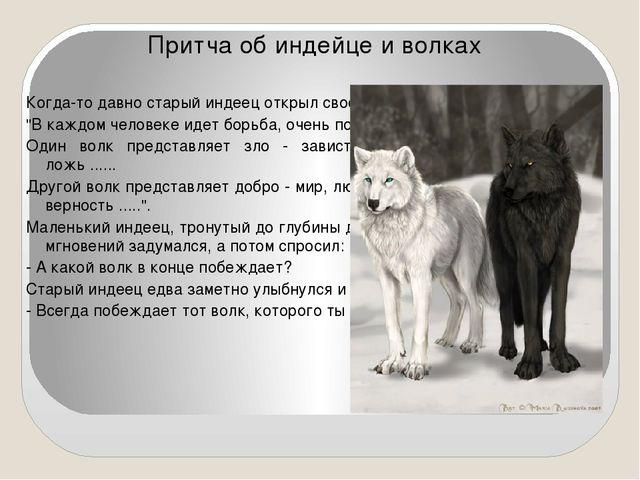 Притча об индейце и волках Когда-то давно старый индеец открыл своему внуку ж...