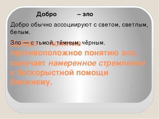 Добро— понятие противоположное понятию зла, означает намеренное стремление к...