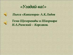«Угадай-ка!» Пьеса «Кикимора» А.К.Лядов Тема Щехеразады и Шахриара Н.А.Римски