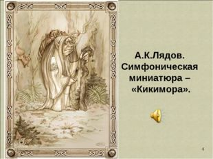 * А.К.Лядов. Симфоническая миниатюра – «Кикимора».