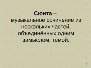 * Сюита – музыкальное сочинение из нескольких частей, объединённых одним замы