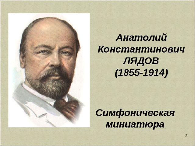 * Анатолий Константинович ЛЯДОВ (1855-1914) Симфоническая миниатюра