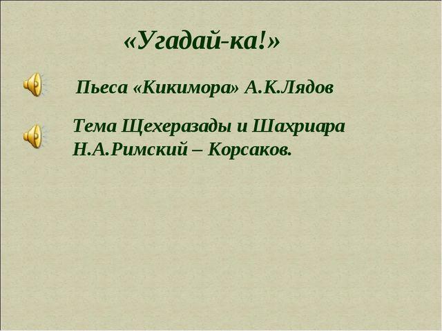 «Угадай-ка!» Пьеса «Кикимора» А.К.Лядов Тема Щехеразады и Шахриара Н.А.Римски...