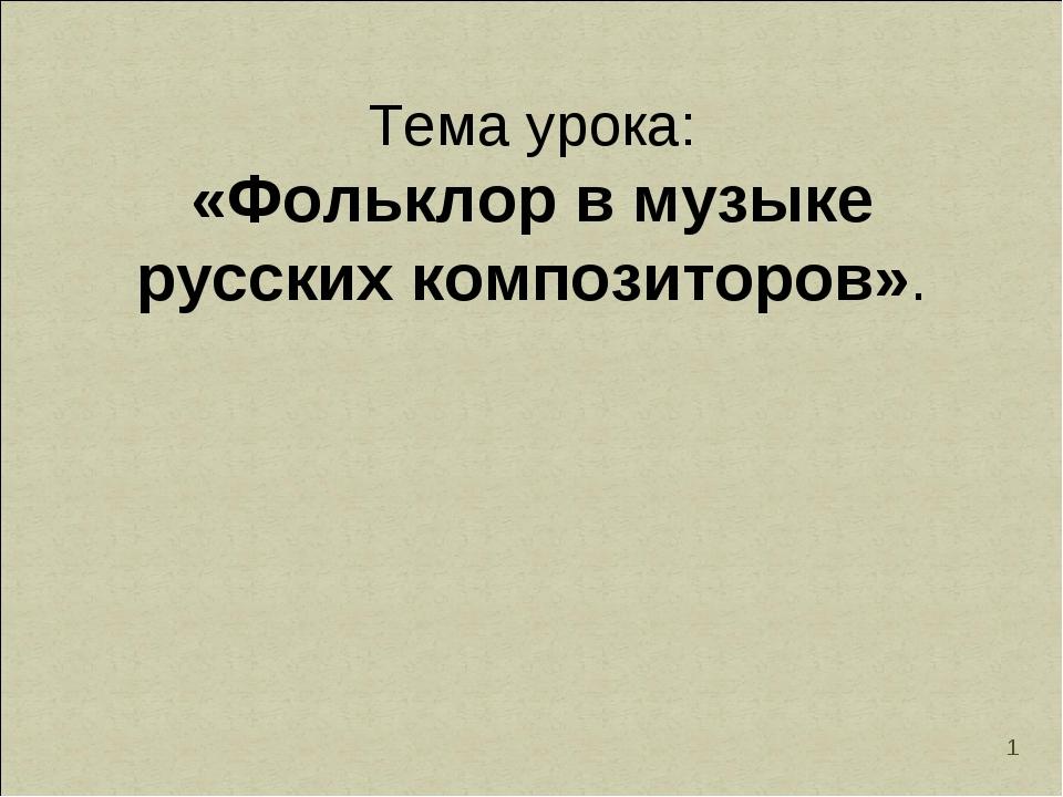 * Тема урока: «Фольклор в музыке русских композиторов».