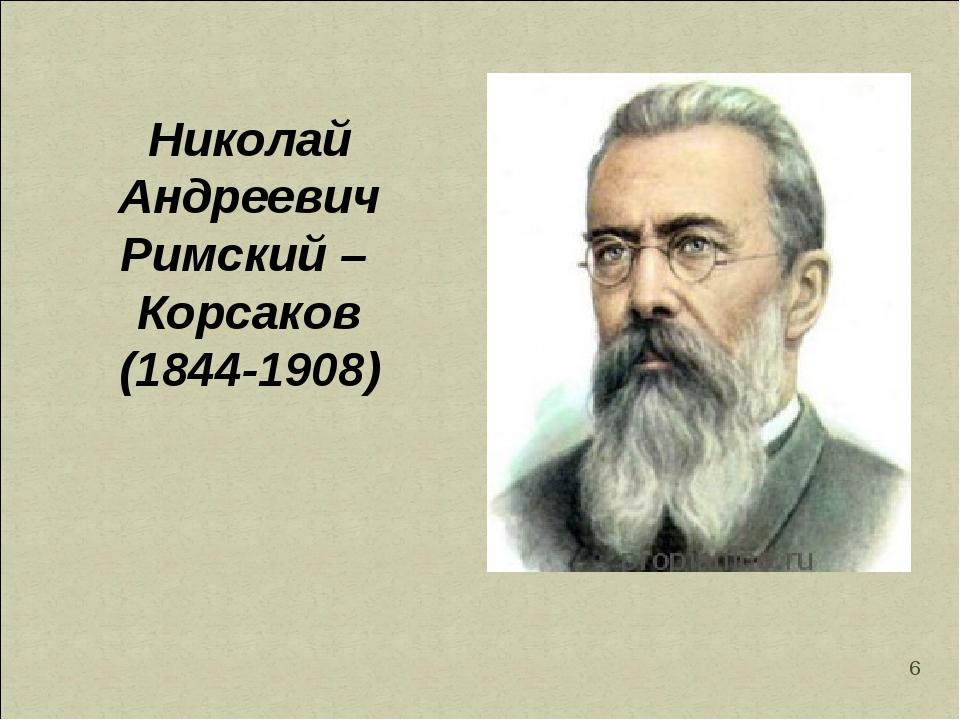 * Николай Андреевич Римский – Корсаков (1844-1908)