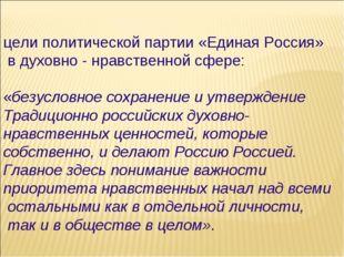 цели политической партии «Единая Россия» в духовно - нравственной сфере: «без