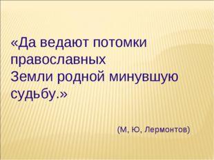 «Да ведают потомки православных Земли родной минувшую судьбу.» (М, Ю, Лермонт