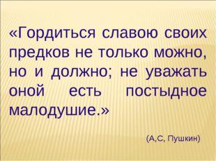«Гордиться славою своих предков не только можно, но и должно; не уважать оной