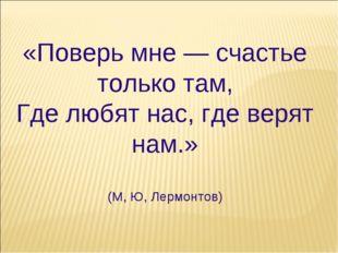 «Поверь мне — счастье только там, Где любят нас, где верят нам.» (М, Ю, Лермо
