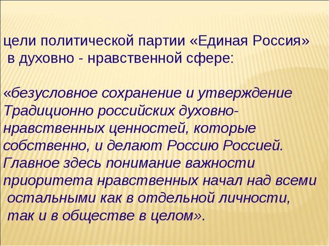 цели политической партии «Единая Россия» в духовно - нравственной сфере: «без...
