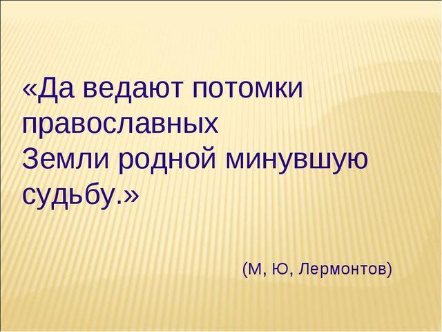 «Да ведают потомки православных Земли родной минувшую судьбу.» (М, Ю, Лермонт...