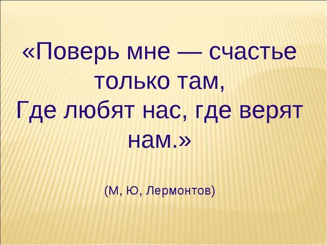 «Поверь мне — счастье только там, Где любят нас, где верят нам.» (М, Ю, Лермо...