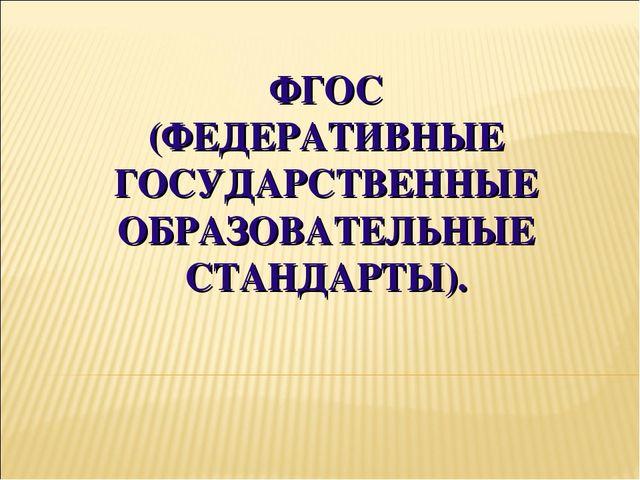 ФГОС (ФЕДЕРАТИВНЫЕ ГОСУДАРСТВЕННЫЕ ОБРАЗОВАТЕЛЬНЫЕ СТАНДАРТЫ).