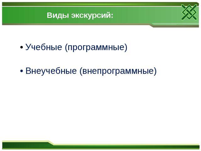 Виды экскурсий: • Учебные (программные) • Внеучебные (внепрограммные)