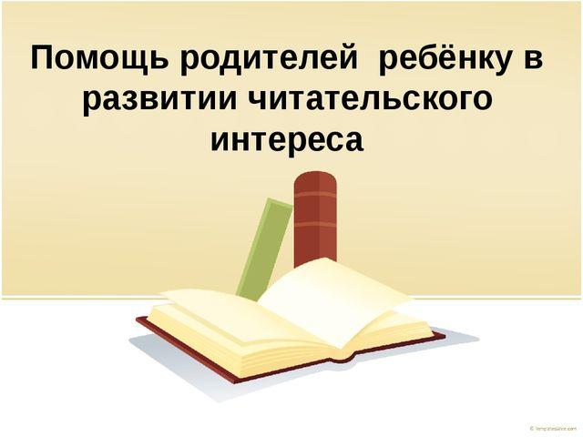 Помощь родителей ребёнку в развитии читательского интереса