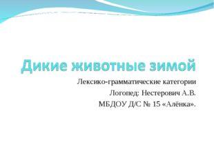 Лексико-грамматические категории Логопед: Нестерович А.В. МБДОУ Д/С № 15 «Алё