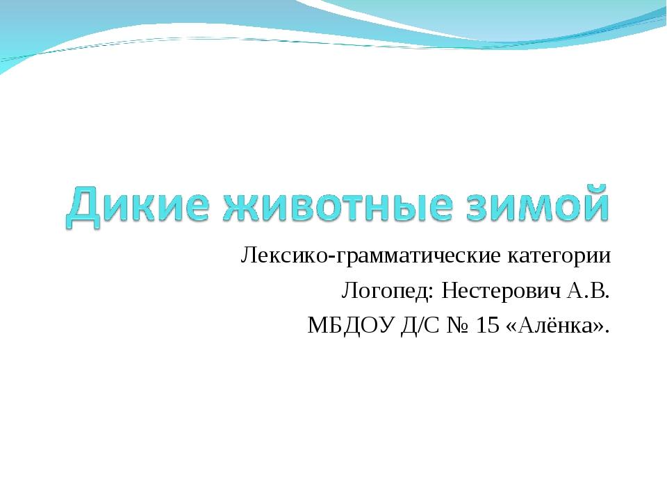 Лексико-грамматические категории Логопед: Нестерович А.В. МБДОУ Д/С № 15 «Алё...