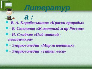 Литература : -В. А. Корабельников «Краски природы» - В. Степанов «Животный ми