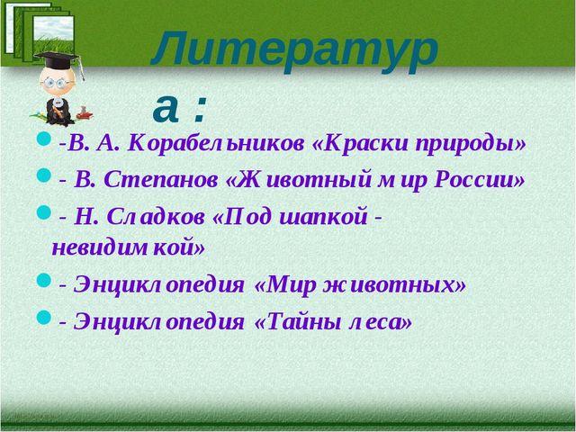 Литература : -В. А. Корабельников «Краски природы» - В. Степанов «Животный ми...