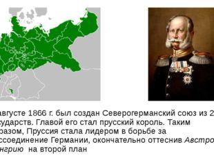 В августе 1866г. был создан Северогерманский союз из 22 государств. Главой е
