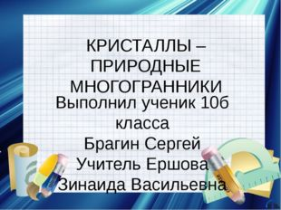КРИСТАЛЛЫ – ПРИРОДНЫЕ МНОГОГРАННИКИ Выполнил ученик 10б класса Брагин Сергей