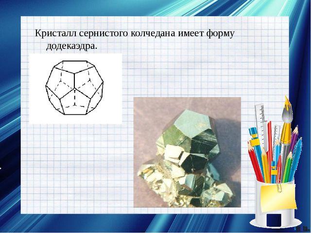 Кристалл сернистого колчедана имеет форму додекаэдра.
