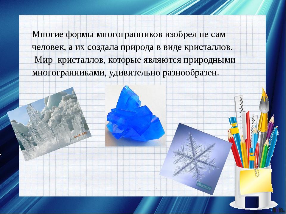 Многие формы многогранников изобрел не сам человек, а их создала природа в ви...