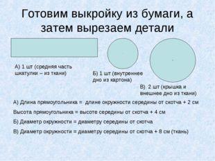 Готовим выкройку из бумаги, а затем вырезаем детали А) Длина прямоугольника =