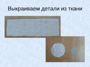 Выкраиваем детали из ткани