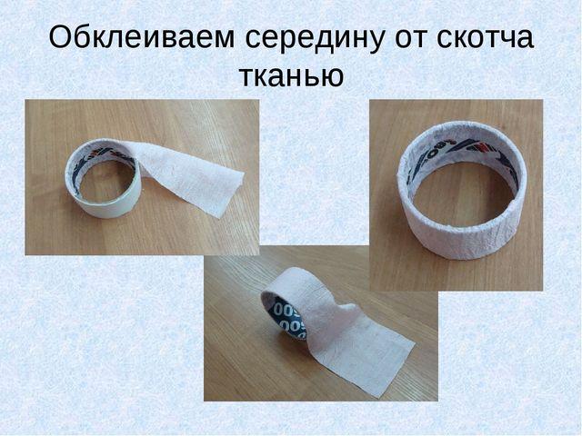 Обклеиваем середину от скотча тканью