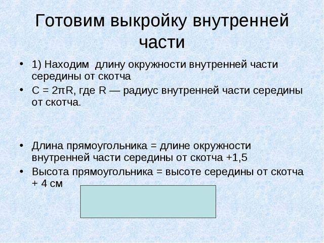 Готовим выкройку внутренней части 1) Находим длину окружности внутренней част...