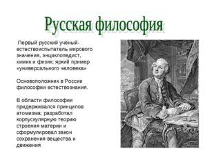 Первый русский учёный-естествоиспытатель мирового значения, энциклопедист, х