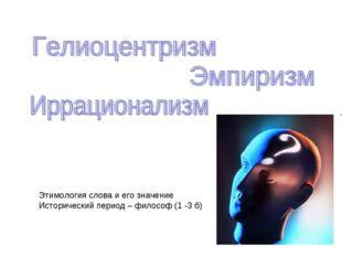 Этимология слова и его значение Исторический период – философ (1 -3 б)