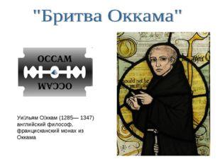 Уи́льям О́ккам (1285— 1347) английский философ, францисканский монах из Оккама