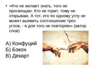 А) Конфуций Б) Бэкон В) Декарт «Кто не желает знать, того не просвещаю. Кто н