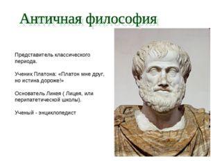 Представитель классического периода. Ученик Платона: «Платон мне друг, но ист