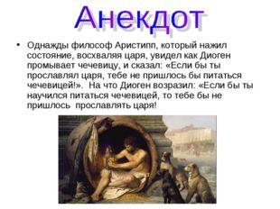 Однажды философ Аристипп, который нажил состояние, восхваляя царя, увидел как